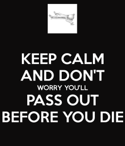 keep-calm-and-don-t-worry-you-ll-pass-out-before-you-die